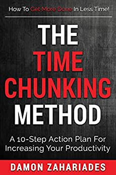 The Time Chunking Method: A 10-Step Action Plan For Increasing Your Productivity (Time Management And Productivity Action Guide Series) by [Damon Zahariades]