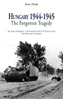 Hungary, 1944-1945 - The Forgotten Tragedy: Germany's Final Offensives During World War II