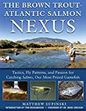 The Brown Trout-Atlantic Salmon Nexus: Tactics, Fly Patterns, and the Passion for Catching Salmon, Our Most Prized Gamefish