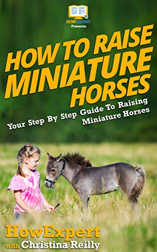 How To Raise Miniature Horses: Your Step By Step Guide To Raising Miniature Horses