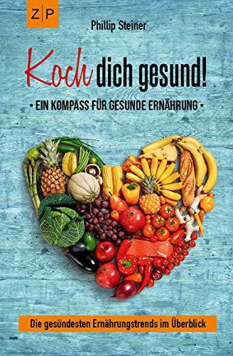 Koch dich gesund – Ein Kompass für gesunde Ernährung: Gesund kochen und mit Ernährung heilen, die gesündesten Ernährungstrends im Überblick