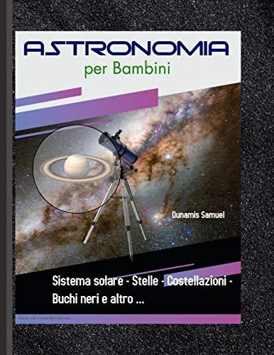 Astronomia per Bambini - Sistema solare - Stelle - Costellazioni - Buchi neri e altro ...: Conoscenza dello spazio e della galassia - Conoscenza ... per bambini di età compresa tra 5 e 14 anni