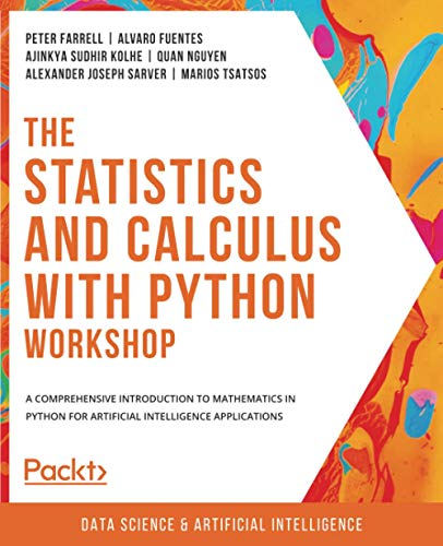 Compare Textbook Prices for The Statistics and Calculus with Python Workshop: A comprehensive introduction to mathematics in Python for artificial intelligence applications  ISBN 9781800209763 by Farrell, Peter,Fuentes, Alvaro,Kolhe, Ajinkya Sudhir,Nguyen, Quan,Sarver, Alexander Joseph,Tsatsos, Marios