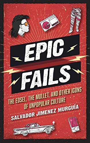 Epic Fails: The Edsel, the Mullet, and Other Icons of Unpopular Culture