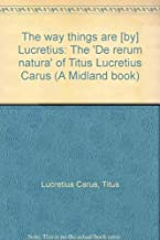 The way things are [by] Lucretius: The 'De rerum natura' of Titus Lucretius Carus (A Midland book)