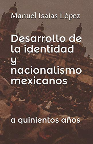 Desarrollo de la identidad y nacionalismo mexicanos: a quinientos años