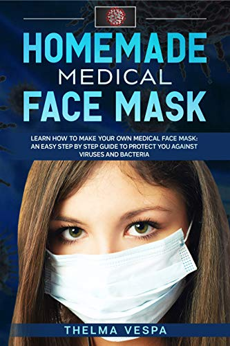 Homemade Medical Face Mask: Learn how to make your own medical face mask: an easy step-by-step guide to help protect you against viruses and bacteria (2) (English Edition)