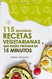 115 deliciosas recetas vegetarianas que puedes preparar en 15 minutos: Sin ingredientes extravagantes o habilidades culinarias locas