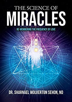 The Science of Miracles: RE-Membering the Frequency of Love by [Dr. Sharnael Wolverton Sehon]