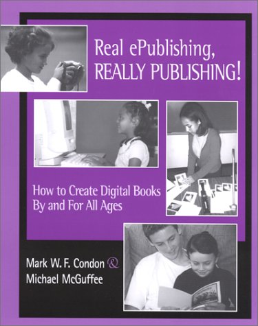 Real ePublishing, Really Publishing!: How to Create Digital Books by and for All Ages