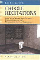 Creole Recitations: John Jacob Thomas and Colonial Formations in the Late Nineteenth-Century Caribbean (New World Studies)