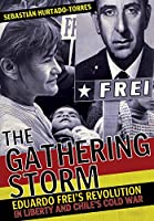 The Gathering Storm: Eduardo Frei's Revolution in Liberty and Chile's Cold War (The United States in the World)