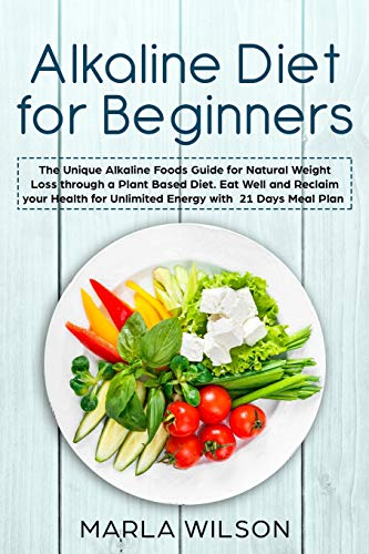 Alkaline Diet for Beginners: The Unique Alkaline Foods Guide for Natural Weight Loss through a Plant Based Diet. Eat Well and Reclaim your Health for Unlimited Energy with a 21 Days Meal Plan