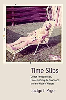 Time Slips: Queer Temporalities, Contemporary Performance, and the Hole of History (Performance Works)
