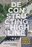 Deconstructing the High Line: Postindustrial Urbanism and the Rise of the Elevated Park (English Edition)