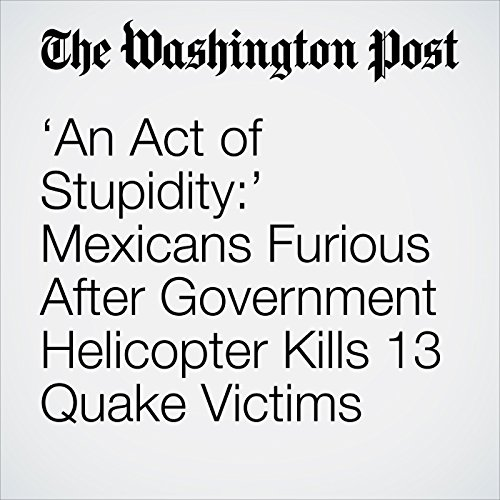 'An Act of Stupidity:' Mexicans Furious After Government Helicopter Kills 13 Quake Victims copertina