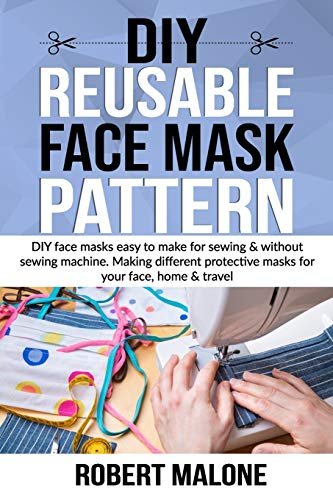DIY REUSABLE FACE MASK PATTERN: DIY face masks easy to make for sewing & without sewing machine. Making different protective masks for your face, home & travel