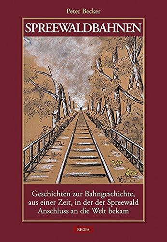 Spreewaldbahnen: Geschichten zur Bahngeschichte, aus einer Zeit, in der der Spreewald Anschluss an die Welt bekam