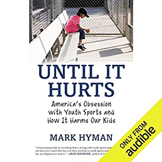 Until It Hurts     America's Obsession with Youth Sports and How It Harms Our Kids              By:                                                                                                                                 Mark Hyman                               Narrated by:                                                                                                                                 Mike Chamberlain                      Length: 5 hrs and 37 mins     24 ratings     Overall 4.0