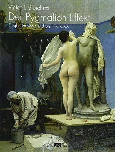 Der Pygmalion-Effekt. Trugbilder von Ovid bis Hitchcock (Bild und Text)