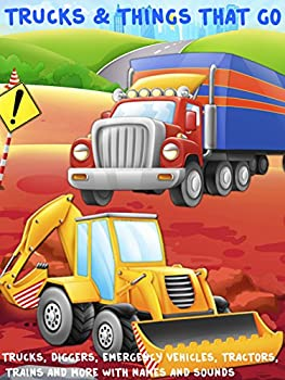 Trucks and Things That Go - Trucks Diggers Emergency Vehicles Tractors Trains and more with names and sounds