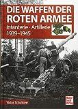 Die Waffen der Roten Armee: Infanterie - Artillerie 1939-1945 - Victor Schunkow
