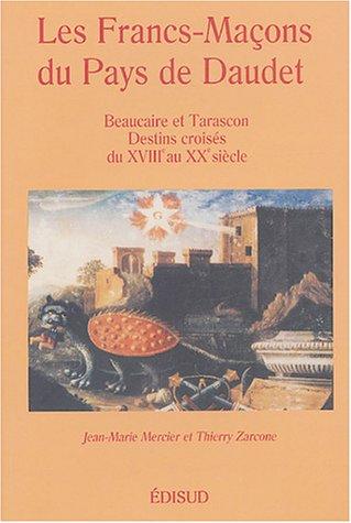 Les Francs-Maçons du Pays de Daudet: Beaucaire et Tarascon Destins croisés du XVIIIe au XXe siècle
