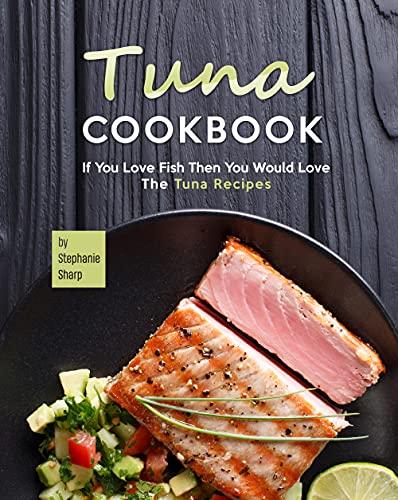 Tuna Cookbook: If You Love Fish The…