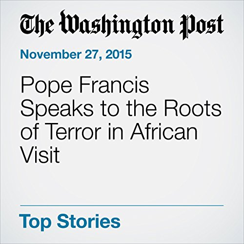 Pope Francis Speaks to the Roots of Terror in African Visit cover art