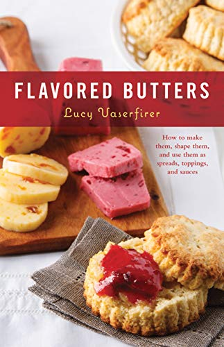 Flavored Butters: How to Make Them, Shape Them, and Use Them...