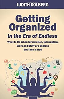 Getting Organized in the Era of Endless: What To Do When Information, Interruption, Work and Stuff are Endless But Time is...