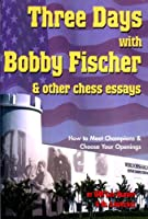 Three Days With Bobby Fischer and Other Chess Essays: How to Meet Champions & Choose Your Openings
