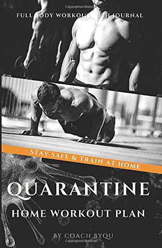 Quarantine Home Workout: Stay Safe & Build Muscle At Comfort of Your Home. 8 Week Full Body Workout Plan. Beginners/Intermediate & Advanced + Over 100 Spaces for Daily Record Workouts & Food