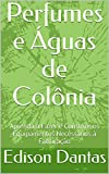 Perfumes e Águas de Colônia: Aprenda a Fazer e Construir os Equipamentos Necessários à Fabricação (Portuguese Edition)