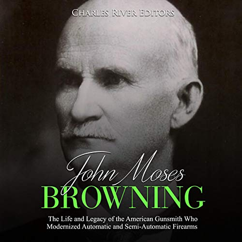 John Moses Browning: The Life and Legacy of the American Gunsmith Who Modernized Automatic and Semi-Automatic Firearms cover art