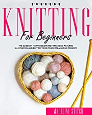 KNITTING FOR BEGINNERS: The Guide On How To Learn Knitting Using Pictures, Illustration And Easy Patterns To Create Amazing Projects