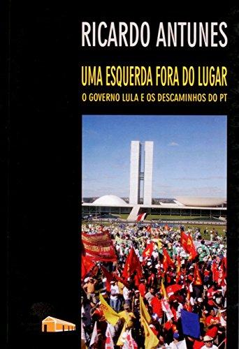Uma Esquerda Fora do Lugar: o Governo Lula e os Descaminhos do PT