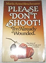 Please Don't Shoot! : I'm Already Wounded: The Story of A Heartbreak and A Ministry