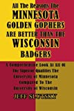 All The Reasons The Minnesota Golden Gophers  Are Better Than The Wisconsin Badgers: A Comprehensive Look At All Of The Superior Qualities Of The ... Compared To The University Of Wisconsin