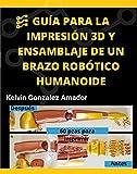 GU�A PARA LA IMPRESIÓN 3D Y ENSAMBLAJE DE UN BRAZO ROBÓTICO HUMANOIDE