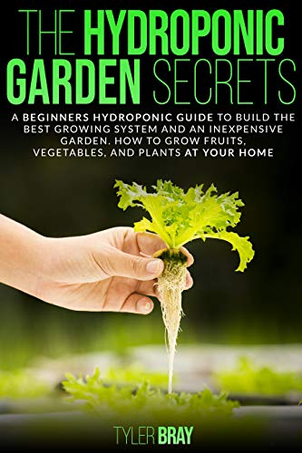 The Hydroponic Garden Secrets: A Beginners Hydroponic Guide To Build The Best Growing System and an Inexpensive Garden. How to Grow Fruits, Vegetables, and Plants at Your Home. by [Tyler Bray]