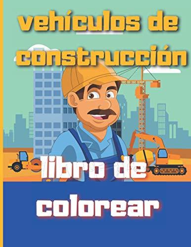 vehículos de construcción libro de colorear: Camiones y herramientas, excavadoras y volquetes, excavadoras, tractores, camiones de cemento, rodillos de vapor, para niños de 4 a 10 años.