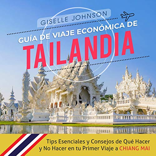Guía de Viaje económica de Tailandia: Tips esenciales y consejos de qué hacer y no hacer en tu primer viaje a Chiang Mai [Ecomonic Travel Guide for Thailand: Essential Tips and Advise on What to Do and What Not to Do on Your First Trip to Chiang Mai] audiobook cover art