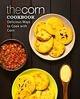 The Corn Cookbook: Delicious Ways to Cook with Corn by [BookSumo Press]