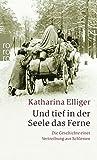 Und tief in der Seele das Ferne: Die Geschichte einer Vertreibung aus Schlesien - Katharina Elliger