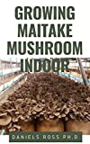 GROWING MAITAKE MUSHROOM INDOOR: Everything You Need to know on Growing Maitake Mushroom Indoor : New and Updated Techniques