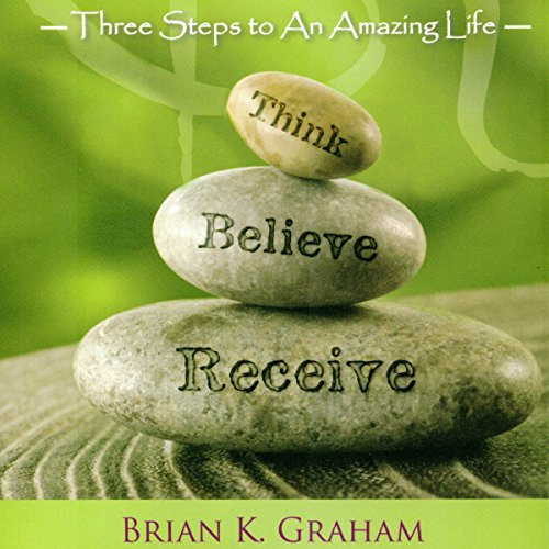 Think, Believe, Receive: Three Steps to an Amazing Life audiobook cover art