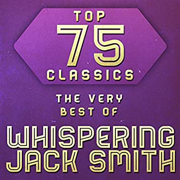 Top 75 Classics - The Very Best of Whispering Jack Smith