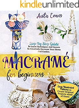 Macramé for Beginners: Step-By-Step Guide To Learn Techniques And Secrets To Creatively Decorate Your Home And Garden. Easy Illustrated Patterns to Create Original Projects made of Knots