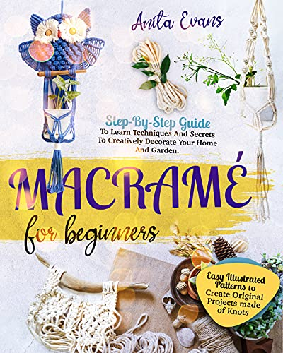 Macramé for Beginners: Step-By-Step Guide To Learn Techniques And Secrets To Creatively Decorate...